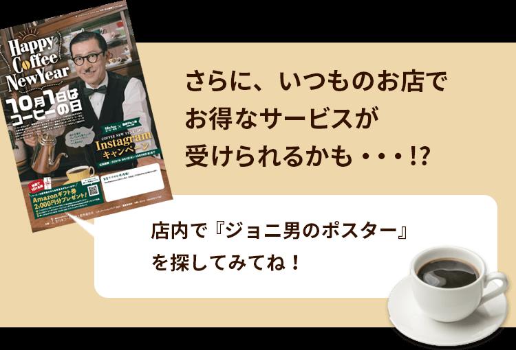さらに、いつものお店でお得なサービスが受けられるかも・・・!? 店内で『ジョニ男のポスター・フライヤー』を探してみてね!